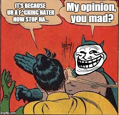 Batman Slapping Robin Meme | IT'S BECAUSE UR A F^GKING HATER NOW STOP HA... My opinion, you mad? | image tagged in memes,batman slapping robin | made w/ Imgflip meme maker