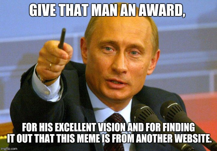 GIVE THAT MAN AN AWARD, FOR HIS EXCELLENT VISION AND FOR FINDING IT OUT THAT THIS MEME IS FROM ANOTHER WEBSITE. | made w/ Imgflip meme maker