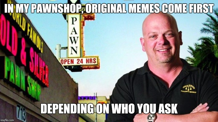 Ricks pawn shop | IN MY PAWNSHOP, ORIGINAL MEMES COME FIRST DEPENDING ON WHO YOU ASK | image tagged in ricks pawn shop | made w/ Imgflip meme maker