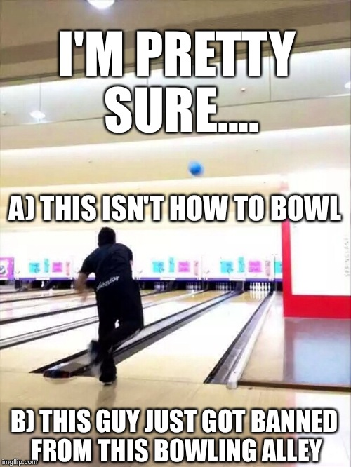 He Definitely Cracked The Lane..At Least. | I'M PRETTY SURE.... A) THIS ISN'T HOW TO BOWL B) THIS GUY JUST GOT BANNED FROM THIS BOWLING ALLEY | image tagged in bowling,lmfao,fuck it,banned | made w/ Imgflip meme maker