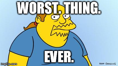 Worst. Thing. Ever. (Simpsons) | WORST. THING. EVER. | image tagged in worst thing ever simpsons | made w/ Imgflip meme maker