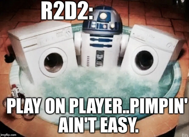 R2D2 Is A BALLERRRR!! | R2D2: PLAY ON PLAYER..PIMPIN' AIN'T EASY. | image tagged in star wars,r2d2,lmao | made w/ Imgflip meme maker