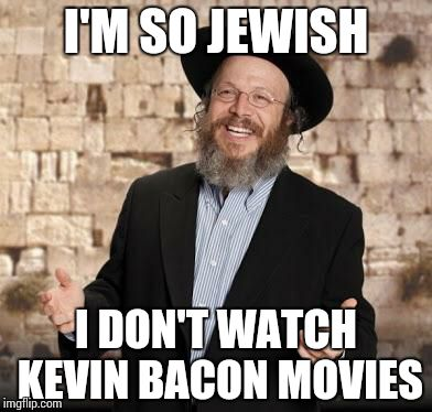 Jewish guy | I'M SO JEWISH I DON'T WATCH KEVIN BACON MOVIES | image tagged in jewish guy | made w/ Imgflip meme maker
