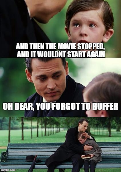 Finding Neverland | AND THEN THE MOVIE STOPPED, AND IT WOULDNT START AGAIN OH DEAR, YOU FORGOT TO BUFFER | image tagged in memes,finding neverland | made w/ Imgflip meme maker