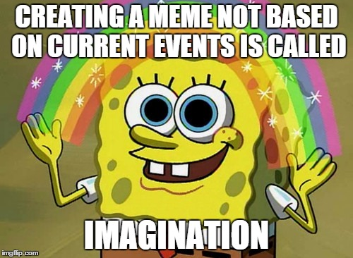 Imagination Spongebob Meme | CREATING A MEME NOT BASED ON CURRENT EVENTS IS CALLED IMAGINATION | image tagged in memes,imagination spongebob | made w/ Imgflip meme maker