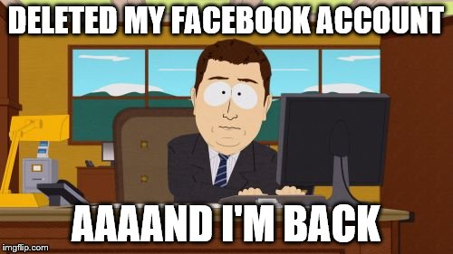 Aaaaand Its Gone Meme | DELETED MY FACEBOOK ACCOUNT AAAAND I'M BACK | image tagged in memes,aaaaand its gone | made w/ Imgflip meme maker