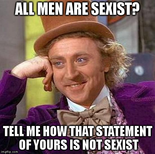 Creepy Condescending Wonka Meme | ALL MEN ARE SEXIST? TELL ME HOW THAT STATEMENT OF YOURS IS NOT SEXIST | image tagged in memes,creepy condescending wonka | made w/ Imgflip meme maker