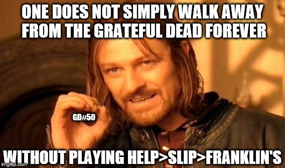 One Does Not Simply Meme | ONE DOES NOT SIMPLY WALK AWAY FROM THE GRATEFUL DEAD FOREVER WITHOUT PLAYING HELP>SLIP>FRANKLIN'S GD#50 | image tagged in memes,one does not simply | made w/ Imgflip meme maker