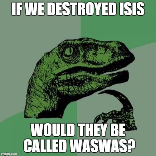 Philosoraptor and isis | IF WE DESTROYED ISIS WOULD THEY BE CALLED WASWAS? | image tagged in memes,philosoraptor,isis joke | made w/ Imgflip meme maker