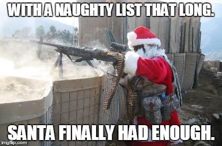 Hohoho Meme | WITH A NAUGHTY LIST THAT LONG. SANTA FINALLY HAD ENOUGH. | image tagged in memes,hohoho | made w/ Imgflip meme maker