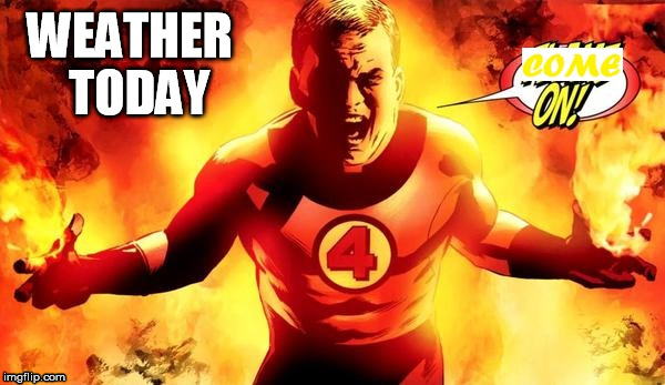 Too hot | WEATHER TODAY | image tagged in fantastic four weather torch flame on | made w/ Imgflip meme maker