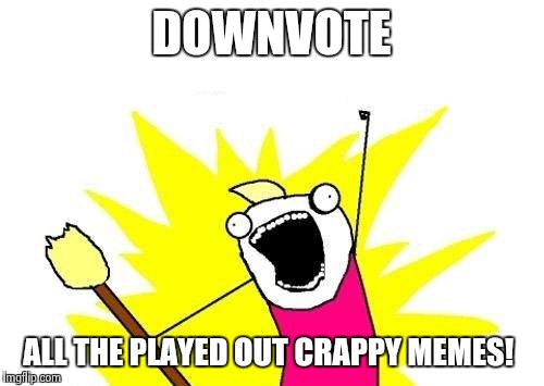 X All The Y Meme | DOWNVOTE ALL THE PLAYED OUT CRAPPY MEMES! | image tagged in memes,x all the y | made w/ Imgflip meme maker