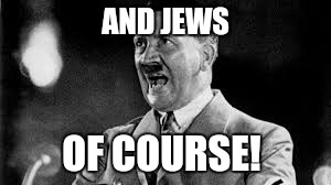 AND JEWS OF COURSE! | made w/ Imgflip meme maker