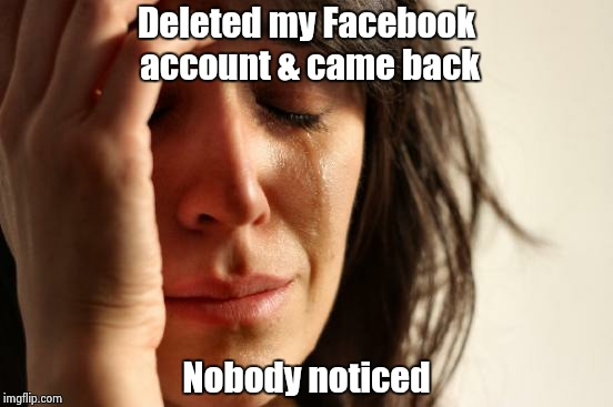 First World Problems Meme | Deleted my Facebook account & came back Nobody noticed | image tagged in memes,first world problems | made w/ Imgflip meme maker