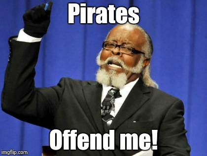 Too Damn High Meme | Pirates Offend me! | image tagged in memes,too damn high | made w/ Imgflip meme maker
