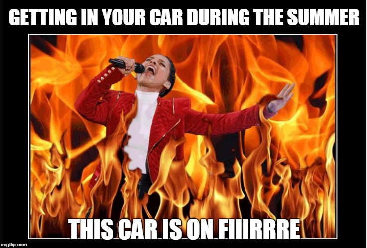 Summertime Blues | GETTING IN YOUR CAR DURING THE SUMMER THIS CAR IS ON FIIIRRRE | image tagged in funny,summer,haha,alicia keys,bad luck brian | made w/ Imgflip meme maker