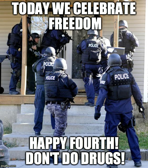 Happy Fourth! Don't do drugs! | TODAY WE CELEBRATE FREEDOM HAPPY FOURTH! DON'T DO DRUGS! | image tagged in police savior,fourth of july,usa,freedom,america,4th | made w/ Imgflip meme maker