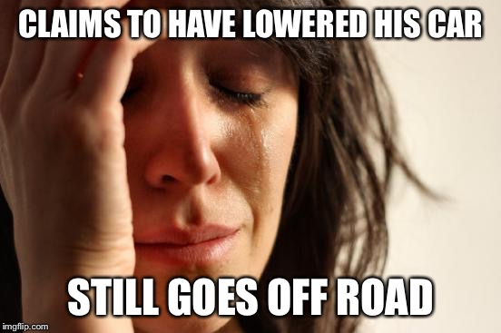 First World Problems Meme | CLAIMS TO HAVE LOWERED HIS CAR STILL GOES OFF ROAD | image tagged in memes,first world problems | made w/ Imgflip meme maker