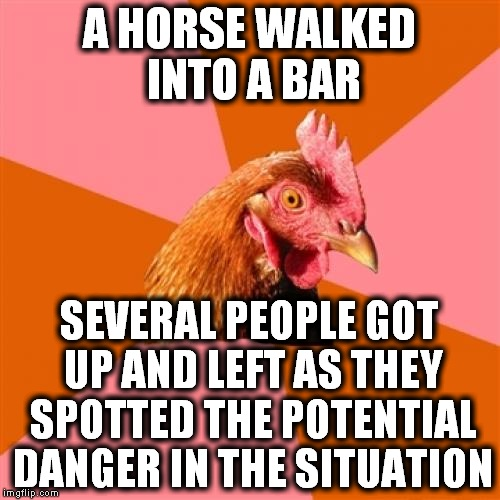 Anti Joke Chicken (1) | A HORSE WALKED INTO A BAR SEVERAL PEOPLE GOT UP AND LEFT AS THEY SPOTTED THE POTENTIAL DANGER IN THE SITUATION | image tagged in memes,anti joke chicken,horse,bar,chicken | made w/ Imgflip meme maker