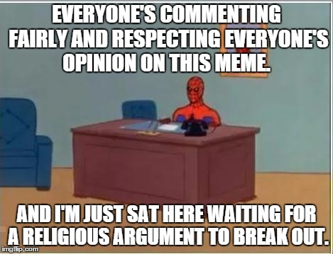 Spiderman sat at desk | EVERYONE'S COMMENTING FAIRLY AND RESPECTING EVERYONE'S OPINION ON THIS MEME. AND I'M JUST SAT HERE WAITING FOR A RELIGIOUS ARGUMENT TO BREAK | image tagged in spiderman sat at desk | made w/ Imgflip meme maker