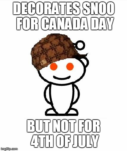 Scumbag Redditor | DECORATES SNOO FOR CANADA DAY BUT NOT FOR 4TH OF JULY | image tagged in memes,scumbag redditor,AdviceAnimals | made w/ Imgflip meme maker