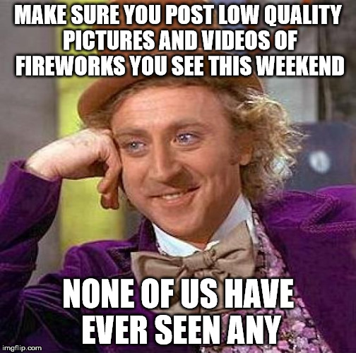 Creepy Condescending Wonka Meme | MAKE SURE YOU POST LOW QUALITY PICTURES AND VIDEOS OF FIREWORKS YOU SEE THIS WEEKEND NONE OF US HAVE EVER SEEN ANY | image tagged in memes,creepy condescending wonka | made w/ Imgflip meme maker