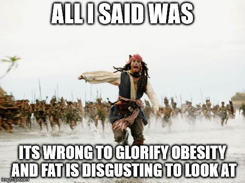 Jack Sparrow Being Chased Meme | ALL I SAID WAS ITS WRONG TO GLORIFY OBESITY AND FAT IS DISGUSTING TO LOOK AT | image tagged in memes,jack sparrow being chased | made w/ Imgflip meme maker