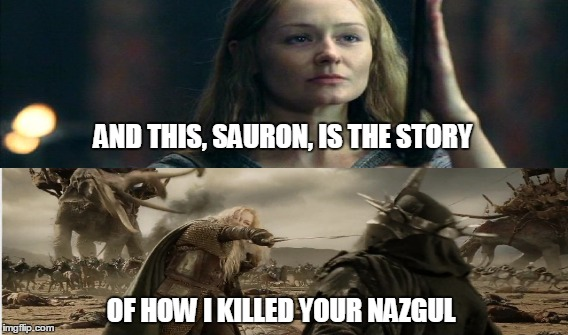 How I killed your Nazgul | AND THIS, SAURON, IS THE STORY OF HOW I KILLED YOUR NAZGUL | image tagged in sauron,eye of sauron,lord of the rings,the lord of the rings,eowyn,how i met your mother | made w/ Imgflip meme maker