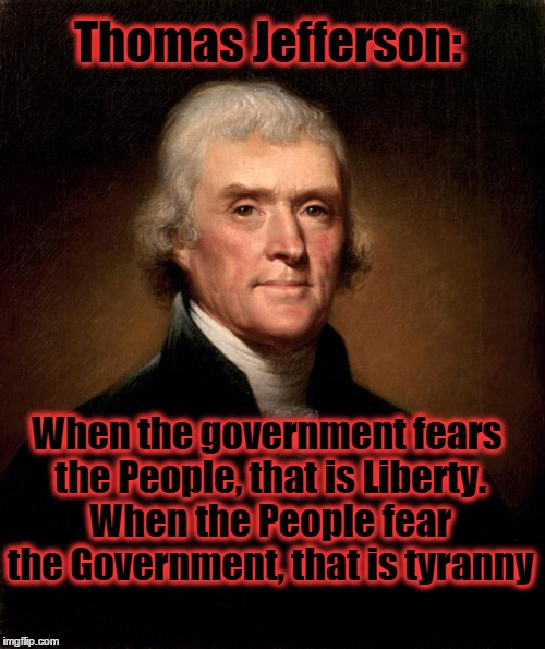 Thomas Jefferson | Thomas Jefferson: When the government fears the People, that is Liberty. When the People fear the Government, that is tyranny | image tagged in thomas jefferson,government,people,fear,freedom | made w/ Imgflip meme maker