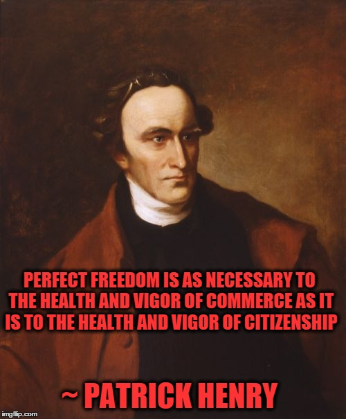 Patrick Henry | PERFECT FREEDOM IS AS NECESSARY TO THE HEALTH AND VIGOR OF COMMERCE AS IT IS TO THE HEALTH AND VIGOR OF CITIZENSHIP ~ PATRICK HENRY | image tagged in memes,patrick henry,freedom,economy,capitalism | made w/ Imgflip meme maker