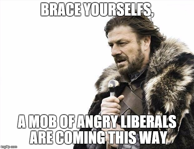 BRACE YOURSELFS, A MOB OF ANGRY LIBERALS ARE COMING THIS WAY | image tagged in memes,brace yourselves x is coming | made w/ Imgflip meme maker