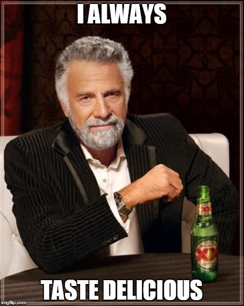 The Most Interesting Man In The World Meme | I ALWAYS TASTE DELICIOUS | image tagged in memes,the most interesting man in the world | made w/ Imgflip meme maker