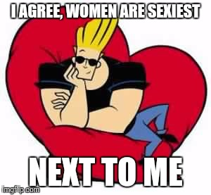 Johnny Bravo Oblivious | I AGREE, WOMEN ARE SEXIEST NEXT TO ME | image tagged in johnny bravo oblivious | made w/ Imgflip meme maker
