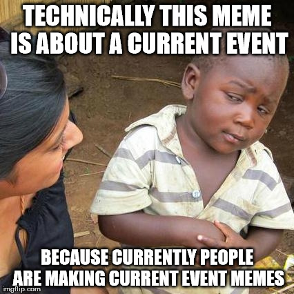 Third World Skeptical Kid Meme | TECHNICALLY THIS MEME IS ABOUT A CURRENT EVENT BECAUSE CURRENTLY PEOPLE ARE MAKING CURRENT EVENT MEMES | image tagged in memes,third world skeptical kid | made w/ Imgflip meme maker