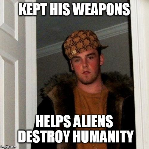 Scumbag Steve Meme | KEPT HIS WEAPONS HELPS ALIENS DESTROY HUMANITY | image tagged in memes,scumbag steve | made w/ Imgflip meme maker