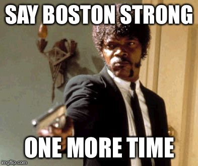 Say That Again I Dare You Meme | SAY BOSTON STRONG ONE MORE TIME | image tagged in memes,say that again i dare you | made w/ Imgflip meme maker