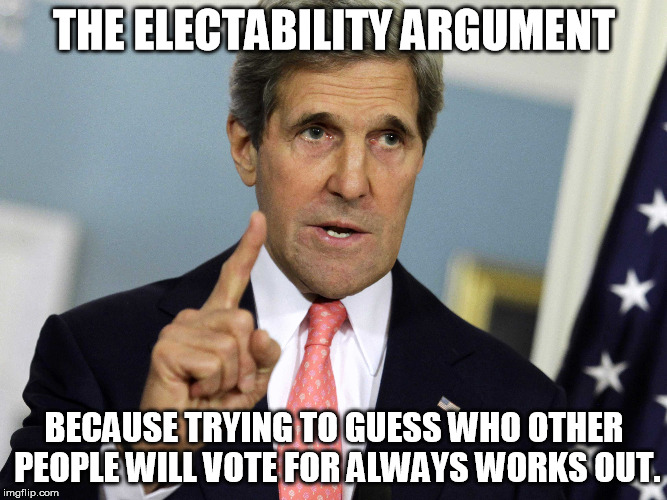 THE ELECTABILITY ARGUMENT BECAUSE TRYING TO GUESS WHO OTHER PEOPLE WILL VOTE FOR ALWAYS WORKS OUT. | made w/ Imgflip meme maker
