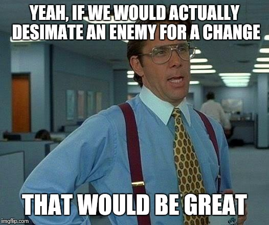 That Would Be Great Meme | YEAH, IF WE WOULD ACTUALLY DESIMATE AN ENEMY FOR A CHANGE THAT WOULD BE GREAT | image tagged in memes,that would be great | made w/ Imgflip meme maker