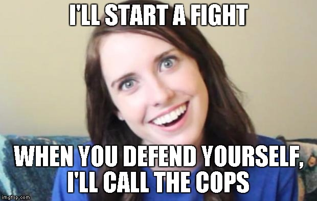 start fight call cops on you | I'LL START A FIGHT WHEN YOU DEFEND YOURSELF, I'LL CALL THE COPS | image tagged in overly attached girlfriend,crazy,fight,cops,crazy girlfriend | made w/ Imgflip meme maker