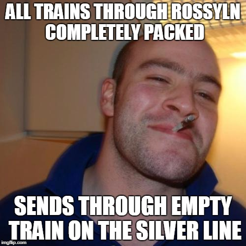 Good Guy Greg Meme | ALL TRAINS THROUGH ROSSYLN COMPLETELY PACKED SENDS THROUGH EMPTY TRAIN ON THE SILVER LINE | image tagged in memes,good guy greg | made w/ Imgflip meme maker
