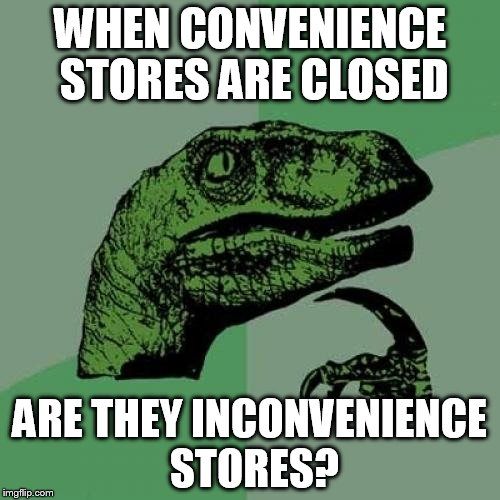Philosoraptor Meme | WHEN CONVENIENCE STORES ARE CLOSED ARE THEY INCONVENIENCE STORES? | image tagged in memes,philosoraptor | made w/ Imgflip meme maker
