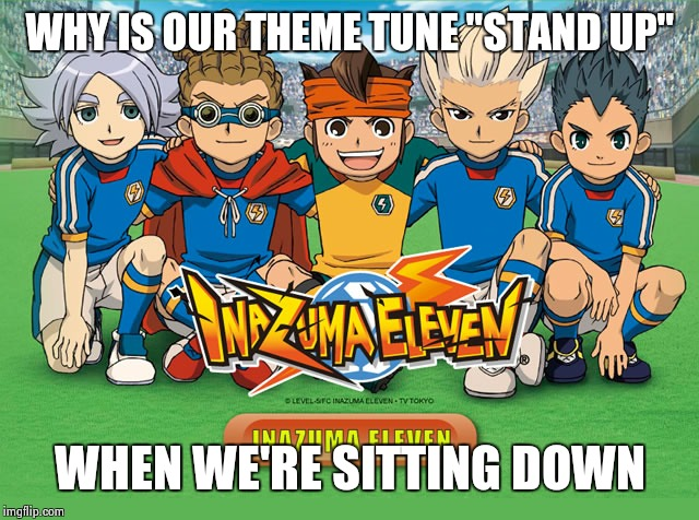 "Inazuma eleven | WHY IS OUR THEME TUNE ""STAND UP"" WHEN WE'RE SITTING DOWN 