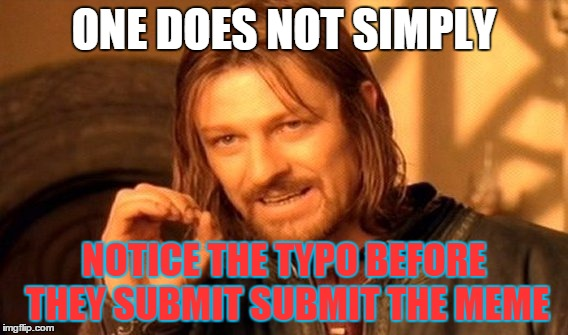One Does Not Simply Meme | ONE DOES NOT SIMPLY NOTICE THE TYPO BEFORE THEY SUBMIT SUBMIT THE MEME | image tagged in memes,one does not simply | made w/ Imgflip meme maker