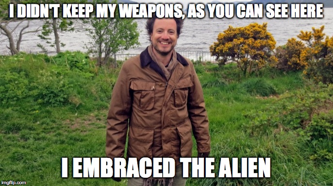 I DIDN'T KEEP MY WEAPONS, AS YOU CAN SEE HERE I EMBRACED THE ALIEN | made w/ Imgflip meme maker