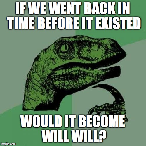 Philosoraptor Meme | IF WE WENT BACK IN TIME BEFORE IT EXISTED WOULD IT BECOME WILL WILL? | image tagged in memes,philosoraptor | made w/ Imgflip meme maker
