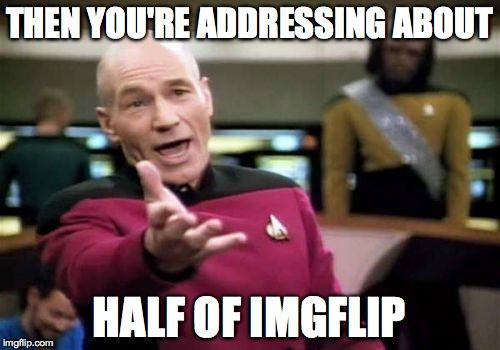 Picard Wtf Meme | THEN YOU'RE ADDRESSING ABOUT HALF OF IMGFLIP | image tagged in memes,picard wtf | made w/ Imgflip meme maker
