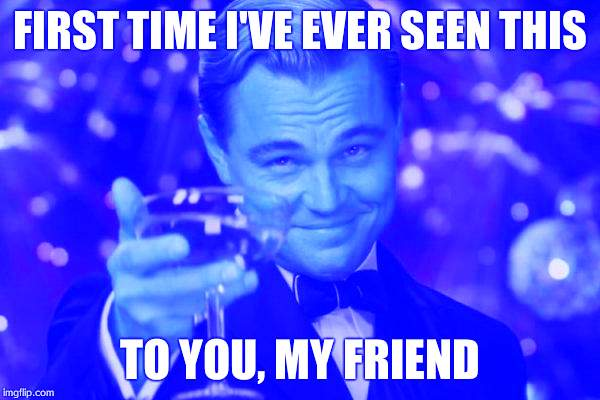 Leonardo Dicaprio Cheers Meme | FIRST TIME I'VE EVER SEEN THIS TO YOU, MY FRIEND | image tagged in memes,leonardo dicaprio cheers | made w/ Imgflip meme maker