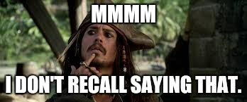MMMM I DON'T RECALL SAYING THAT. | image tagged in jack sparrow | made w/ Imgflip meme maker