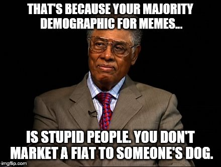 Thomas Sowell | THAT'S BECAUSE YOUR MAJORITY DEMOGRAPHIC FOR MEMES... IS STUPID PEOPLE. YOU DON'T MARKET A FIAT TO SOMEONE'S DOG. | image tagged in thomas sowell | made w/ Imgflip meme maker