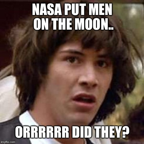 Conspiracy Keanu Meme | NASA PUT MEN ON THE MOON.. ORRRRRR DID THEY? | image tagged in memes,conspiracy keanu | made w/ Imgflip meme maker